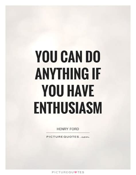It Is With Great Interest And Enthusiasm That I Am Applying by You Can Do Anything If You Enthusiasm Picture Quotes