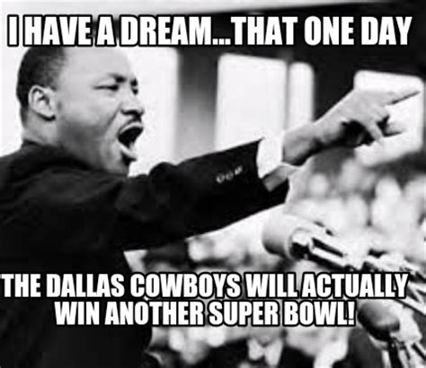 Dallas Cowboys Meme Generator - meme creator i have a dream that one day the dallas cowboys will actually win another super