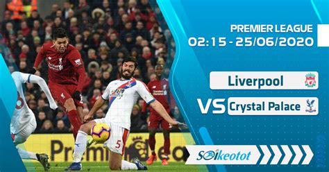 W88 Dự đoán Liverpool vs Crystal Palace lúc 2h15 ngày 25/6 ...