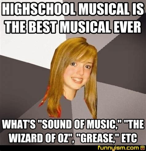 High School Musical Memes - highschool musical is the best musical ever what s quot sound of music quot quot the wizard of oz quot quot grease