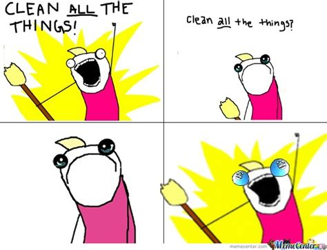 Cleaning Meme - clean all the things by awesome1 meme center