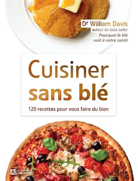 livre cuisiner sans bl 233 120 recettes pour vous faire du bien les 201 ditions de l homme
