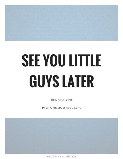 See You Little Guys Later  Picture Quotes