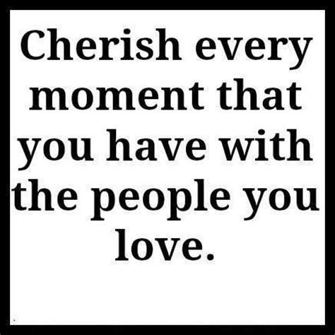 Cherish Every Moment Your Loved Ones Quotes