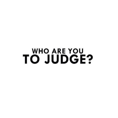 Who You Are Judge Me Quotes