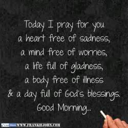 today i pray for you a free of sadness a mind free of worries a of gladness a