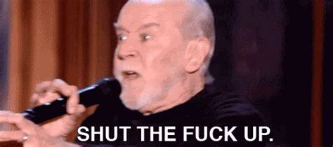 Shut The Fuck Up Meme - george carlin shut the fuck up gif find share on giphy