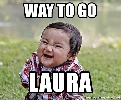 Laura Meme - way to go meme 28 images way to go mr corona way to go team success baby meme generator