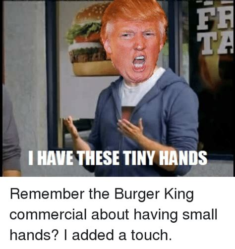 Burger King Memes - fr i have these tiny hands remember the burger king commercial about having small hands i added