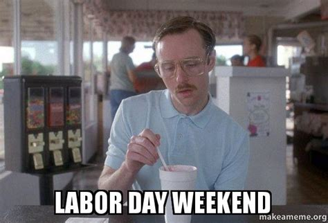 Labor Day Meme - labor day weekend things are getting pretty serious make a meme