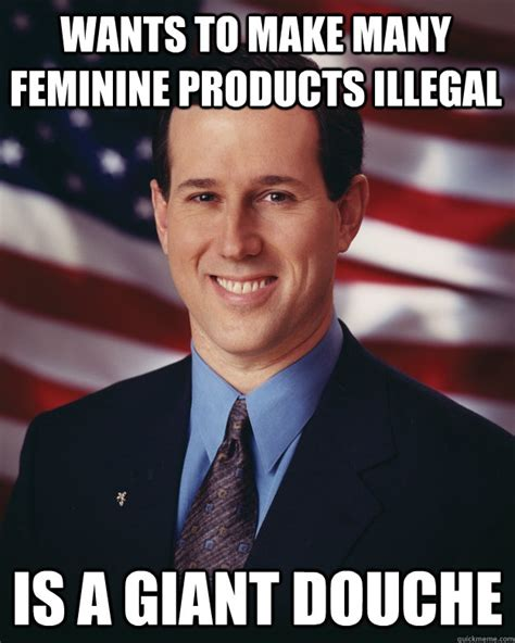 Douche Meme - wants to make many feminine products illegal is a giant douche rick santorum quickmeme