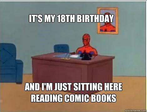 18th Birthday Meme - it s my 18th birthday and i m just sitting here reading comic books spiderman quickmeme