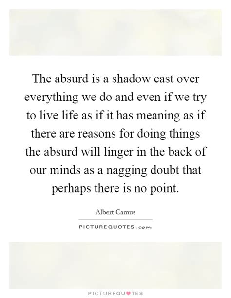 the absurd is a shadow cast everything we do and even if we picture quotes