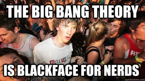 The Big Bang Theory Is Blackface For Nerds  Sudden Clarity Clarence Quickmeme
