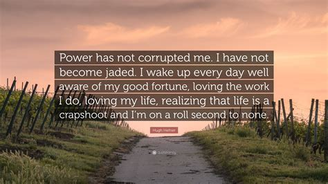"""Hugh Hefner Quote: """"Power has not corrupted me. I have not ..."""