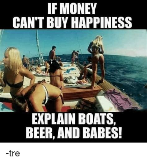 Money Can Buy Me A Boat by If Money Can T Buy Happiness Explain Boats And