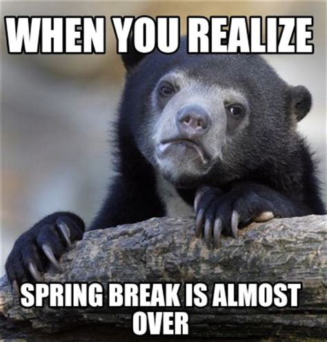 Spring Break Over Meme - meme creator when you realize spring break is almost over meme generator at memecreator org