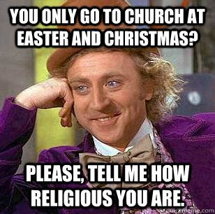 Christian Christmas Memes - you only go to church at easter and christmas please tell me how religious you are