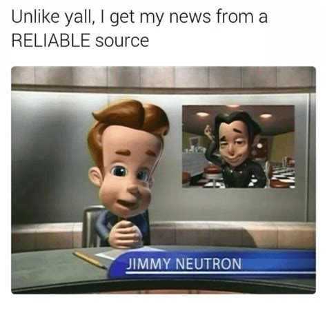 Jimmy Neutron Dank Memes - 25 best memes about i get my news from a reliable source i get my news from a reliable source