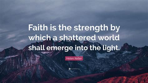 """If we have faith in god, then we completely practical application: Helen Keller Quote: """"Faith is the strength by which a shattered world shall emerge into the ..."""