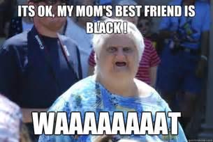 Funny Old Lady Memes - its ok my mom s best friend is black waaaaaaaat old lady wat quickmeme