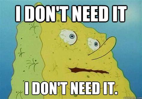 I Need It Meme - spongebob i dont need it memes quickmeme