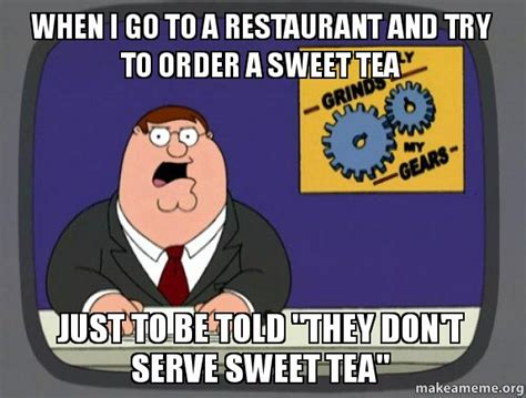 Sweet Tea Meme - when i go to a restaurant and try to order a sweet tea just to be told quot they don t serve sweet