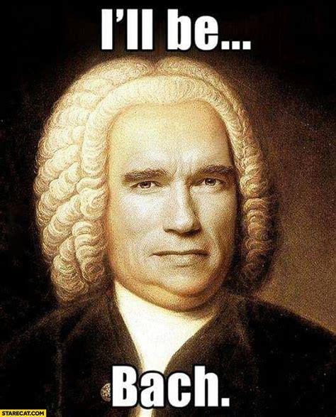 Bach Memes - i ll be bach arnold schwarzenegger starecat com