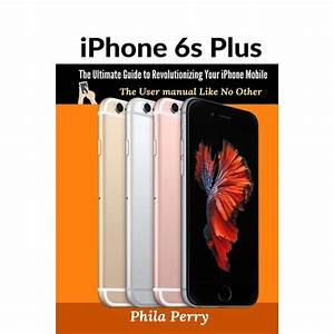 Iphone 6s Plus  The Ultimate Guide To Revolutionizing Your