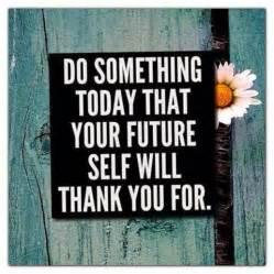 Do Something Today That Your Future Self Will Thank You for Quote