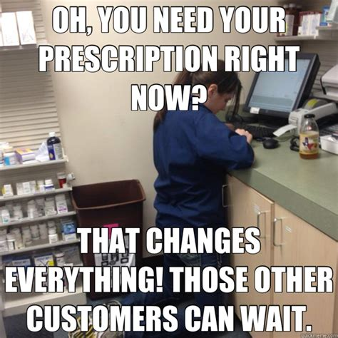 Pharmacy Memes - oh you need your prescription right now that changes everything those other customers can