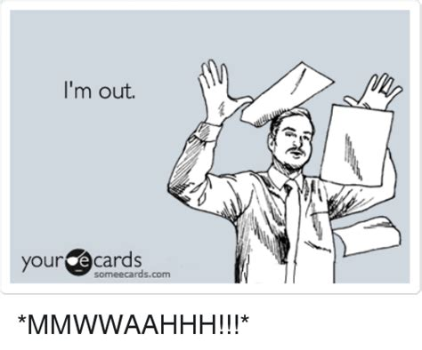 Im Out Meme - i m out 尒 your ecards ourcocards someecardscom mmwwaahhh meme on sizzle