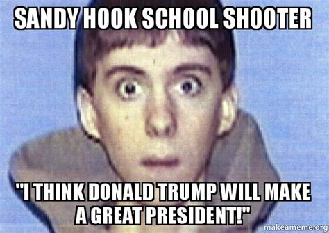 Sandy Hook Memes - sandy hook school shooter quot i think donald trump will make a great president quot make a meme