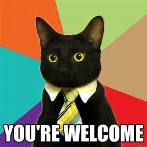 you're welcome - Business Cat - quickmeme