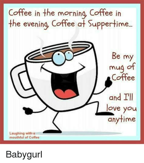 You deserve coffee that matches you. Coffee in the Morning Coffee in the Evening Coffee at Supper Time Be My Mug of Coffee and Love ...