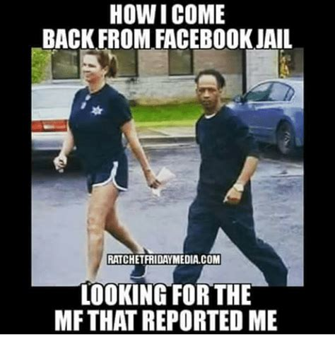 Facebook Jail Memes - howicome back from facebook jail ratchet fridaymediacom looking for the mfthat reported me