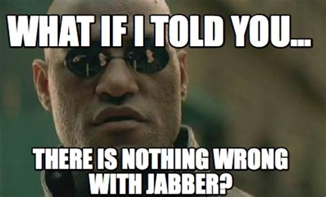 What If I Told You Meme Creator - meme creator what if i told you there is nothing wrong with jabber meme generator at