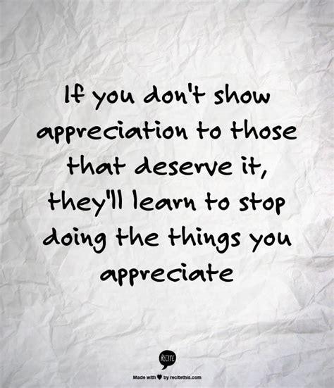 dont show appreciation    deserve