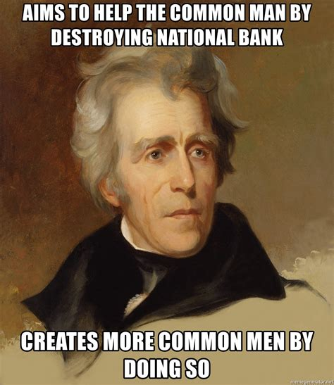 Jackson Meme - aims to help the common man by destroying national bank creates more common men by doing so