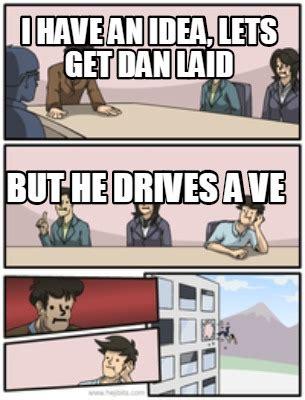 I Have An Idea Meme - meme creator i have an idea lets get dan laid but he drives a ve meme generator at