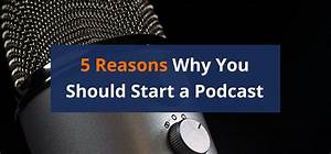 5 Reasons Why You Should Start a Podcast