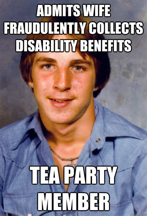 Disability Memes - admits wife fraudulently collects disability benefits tea party member old economy steven