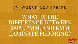 what is the difference between 6mm 7mm and 8mm laminate With what is the difference between laminate and engineered flooring