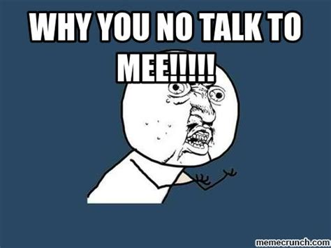 Meme Why You No - why you no talk to mee