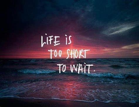 la vie est trop courte pour attendre les plus belles