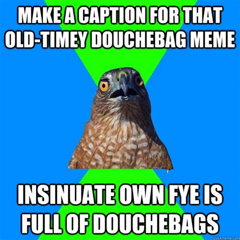 Meme Caption Maker - make a caption for that old timey douchebag meme insinuate own fye is full of douchebags