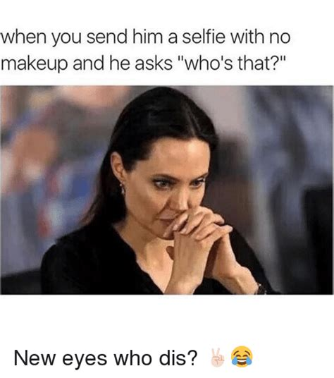 No Makeup Selfie Meme - when you send him a selfie with no makeup and he asks who s that new eyes who dis makeup