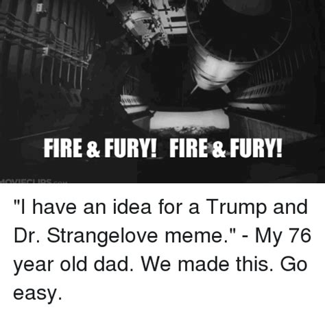 I Have An Idea Meme - fire fury fire fury i have an idea for a trump and dr strangelove meme my 76 year old