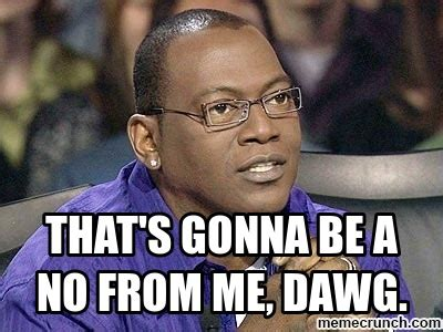 Randy Jackson Meme - that s gonna be a no from me dawg