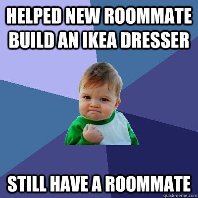 Roommate Memes - helped new roommate build an ikea dresser still have a roommate success kid quickmeme
